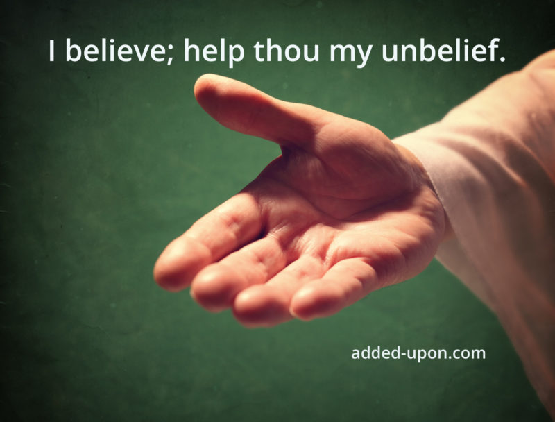 I believe; help thou my unbelief