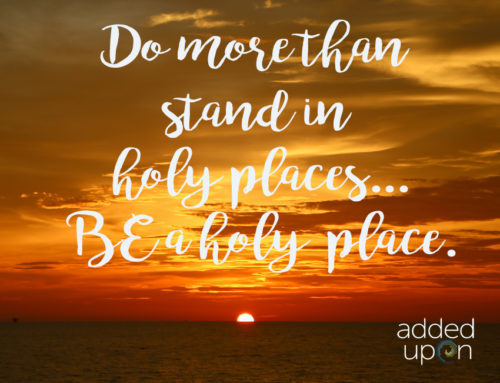 Don't Just Stand in Holy Places – Be a Holy Place